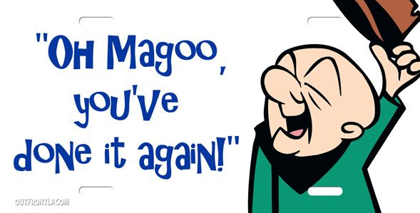 OH MAGOO YOU'VE DONE IT AGAINjpg